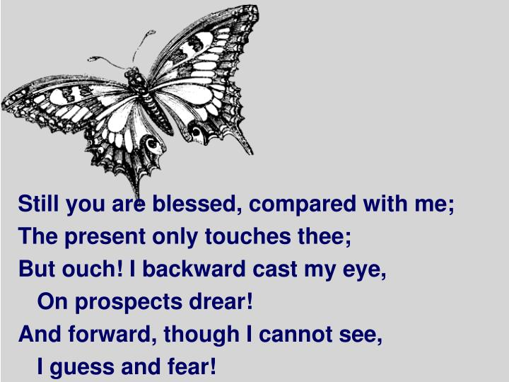 Still you are blessed, compared with me;