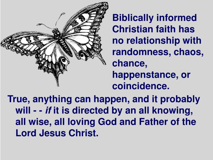 Biblically informed Christian faith has no relationship with randomness, chaos, chance, happenstance, or coincidence.