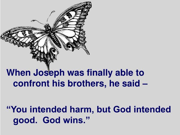 When Joseph was finally able to confront his brothers, he said –