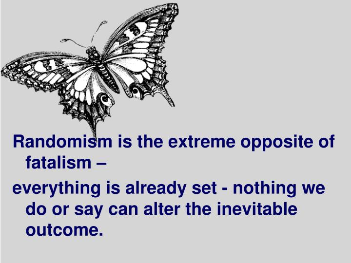 Randomism is the extreme opposite of fatalism –