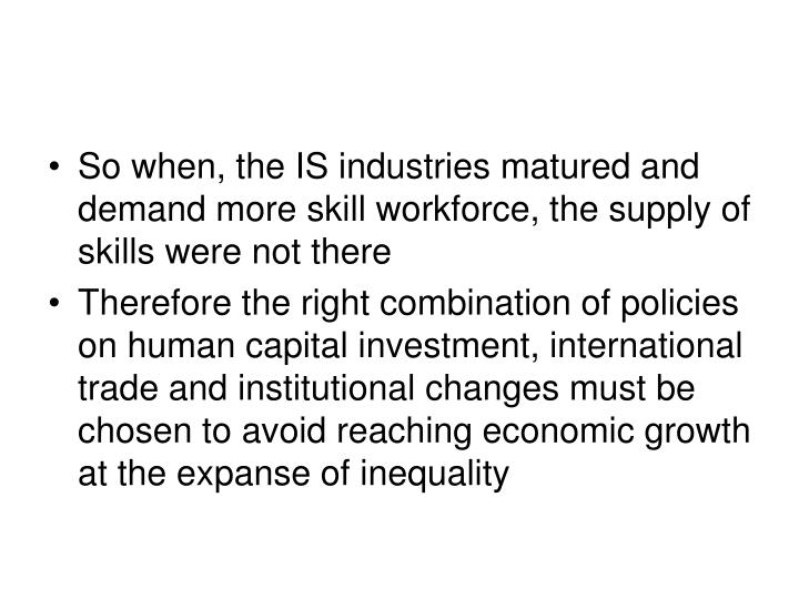So when, the IS industries matured and demand more skill workforce, the supply of skills were not there