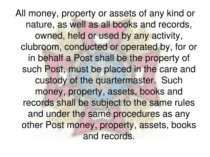 All money, property or assets of any kind or nature, as well as all books and records, owned, held or used by any activity, clubroom, conducted or operated by, for or in behalf a Post shall be the property of such Post, must be placed in the care and custody of the quartermaster.  Such money, property, assets, books and records shall be subject to the same rules and under the same procedures as any other Post money, property, assets, books and records.