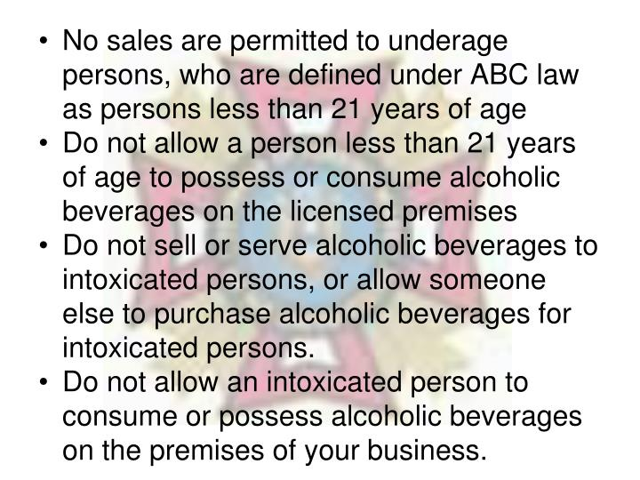 No sales are permitted to underage persons, who are defined under ABC law as persons less than 21 years of age