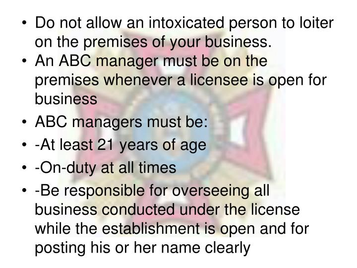 Do not allow an intoxicated person to loiter on the premises of your business.