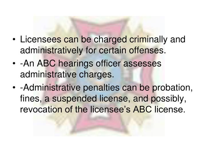 Licensees can be charged criminally and administratively for certain offenses.