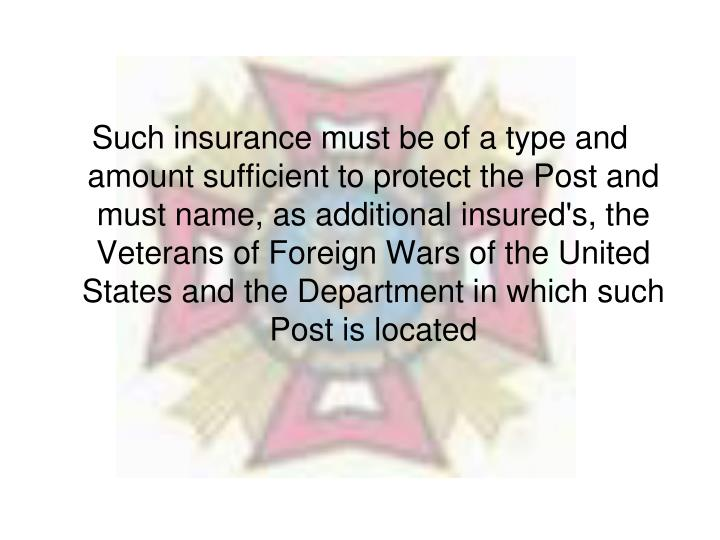 Such insurance must be of a type and amount sufficient to protect the Post and must name, as additional insured's, the Veterans of Foreign Wars of the United States and the Department in which such Post is located