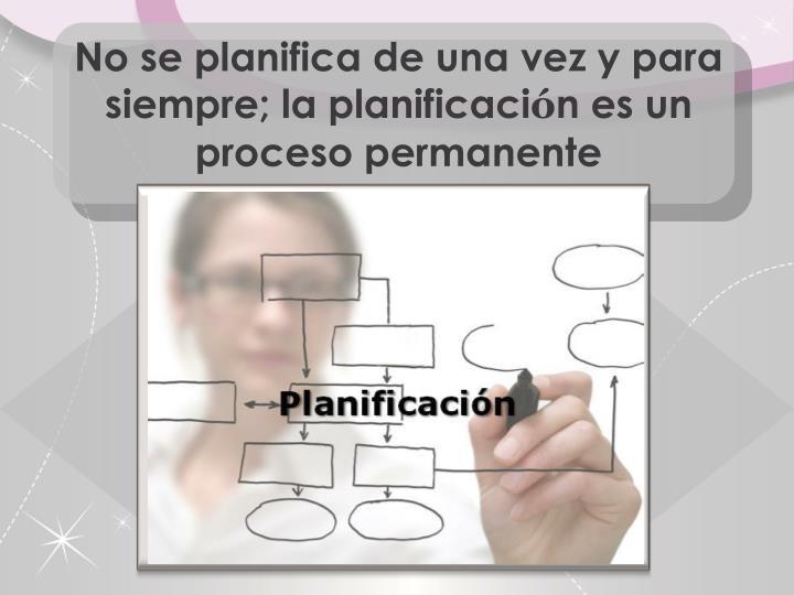 No se planifica de una vez y para siempre; la planificaci