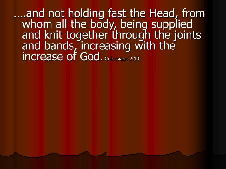 ….and not holding fast the Head, from whom all the body, being supplied and knit together through the joints and bands, increasing with the increase of God