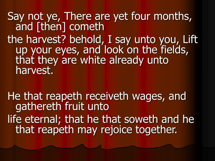 Say not ye, There are yet four months, and [then] cometh