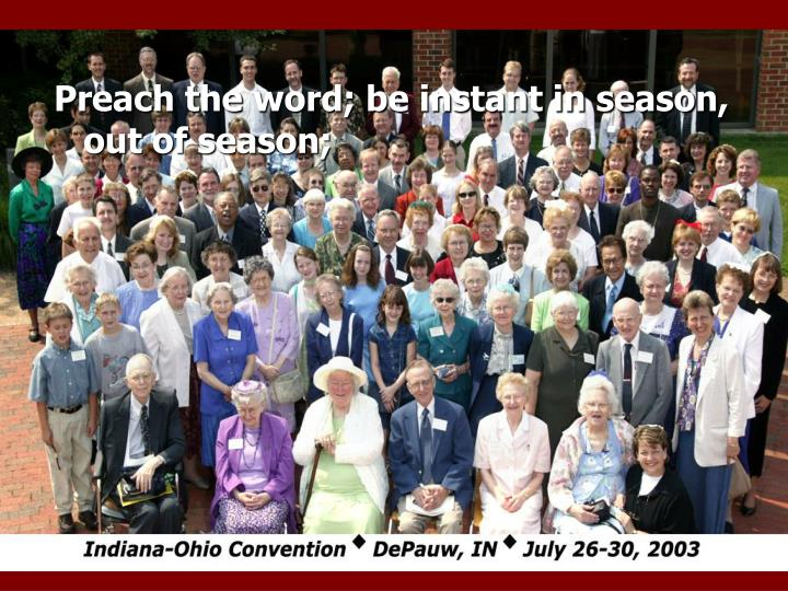 Preach the word; be instant in season, out of season;