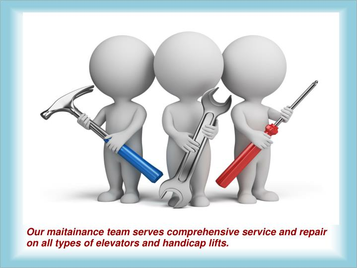 Our maitainance team serves comprehensive service and repair on all types of elevators and handicap lifts.