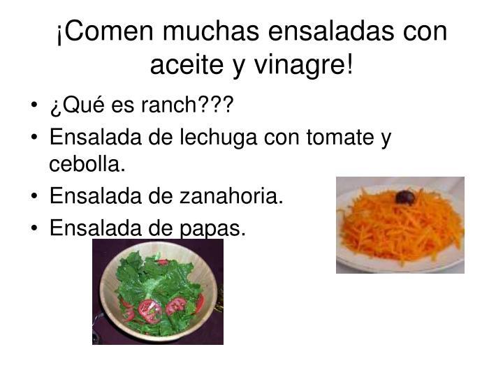 ¡Comen muchas ensaladas con aceite y vinagre!