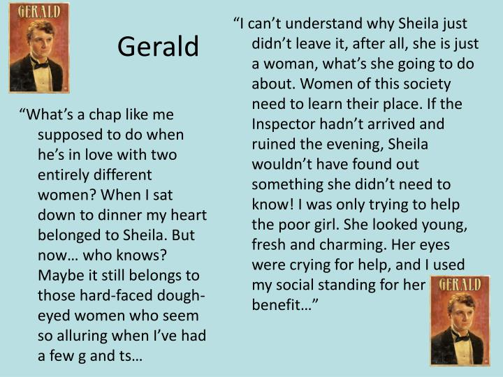 """I can't understand why Sheila just didn't leave it, after all, she is just a woman, what's she going to do about. Women of this society need to learn their place. If the Inspector hadn't arrived and ruined the evening, Sheila wouldn't have found out something she didn't need to know! I was only trying to help the poor girl. She looked young, fresh and charming. Her eyes were crying for help, and I used my social standing for her benefit…"""