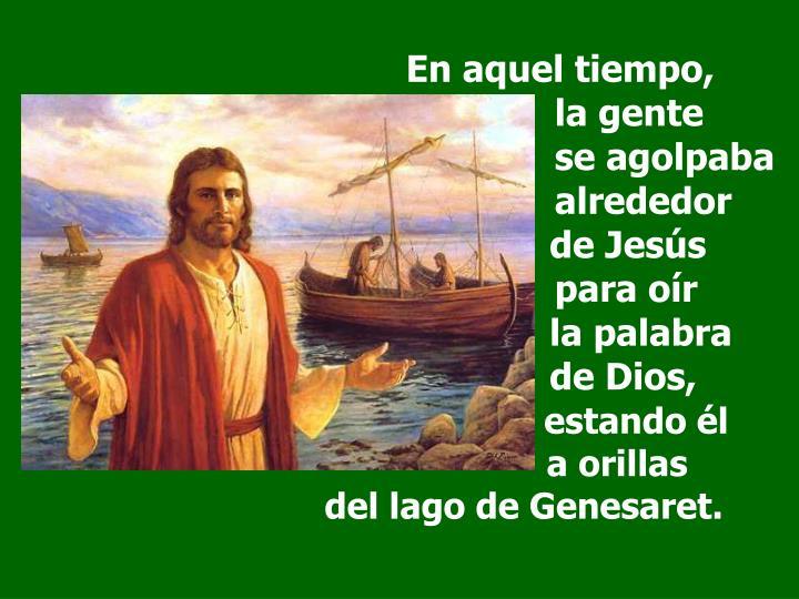 En aquel tiempo,                                                         la gente    se agolpaba    alrededor           de Jesús    para oír            la palabra           de Dios,