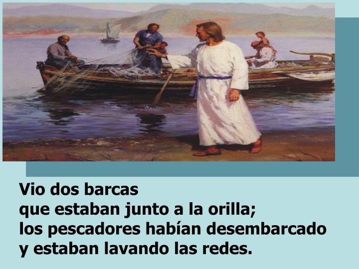 Vio dos barcas                                                         que estaban junto a la orilla;                           los pescadores habían desembarcado     y estaban lavando las redes.