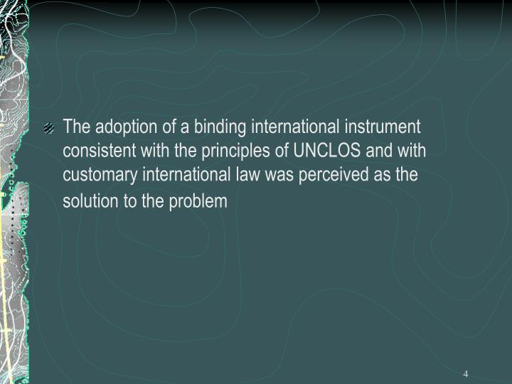 The adoption of a binding international instrument consistent with the principles of UNCLOS and with customary international law was perceived as the solution to the problem