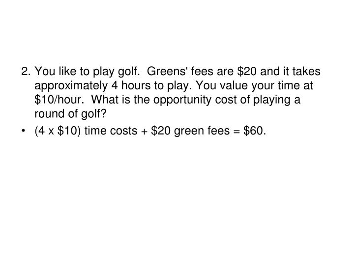 2.	You like to play golf.  Greens' fees are $20 and it takes approximately 4 hours to play. You valu...