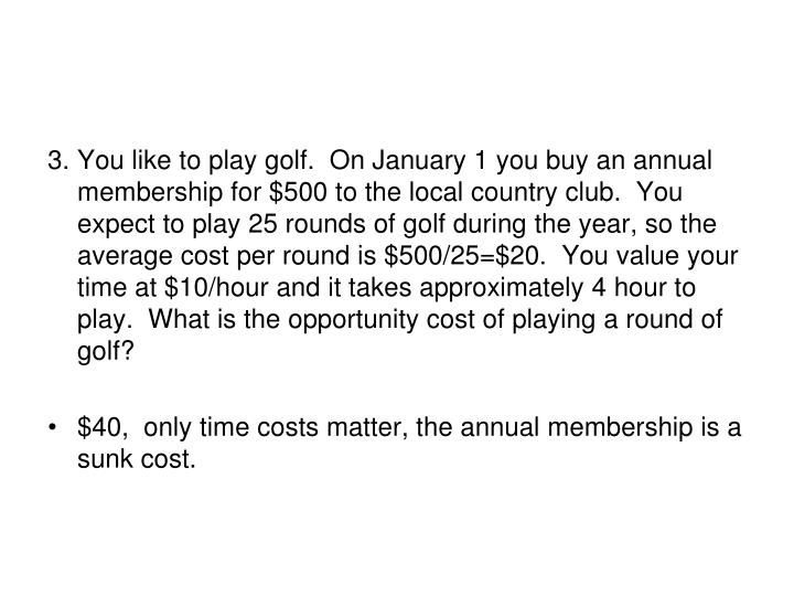 3.	You like to play golf.  On January 1 you buy an annual membership for $500 to the local country c...