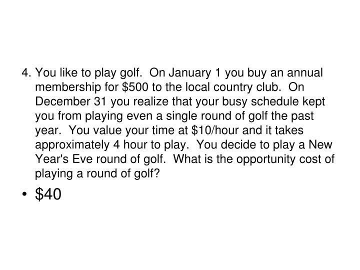 4.	You like to play golf.  On January 1 you buy an annual membership for $500 to the local country club.  On December 31 you realize that your busy schedule kept you from playing even a single round of golf the past year.  You value your time at $10/hour and it takes approximately 4 hour to play.  You decide to play a New Year's Eve round of golf.  What is the opportunity cost of playing a round of golf?