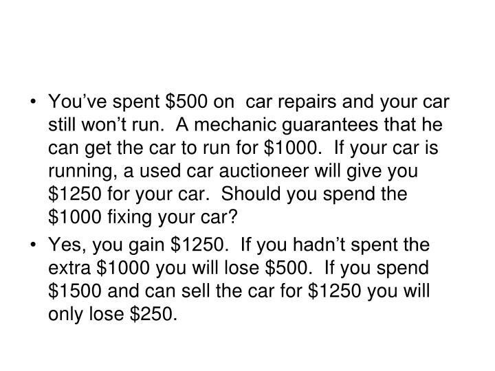 You've spent $500 on  car repairs and your car still won't run.  A mechanic guarantees that he can get the car to run for $1000.  If your car is running, a used car auctioneer will give you $1250 for your car.  Should you spend the $1000 fixing your car?