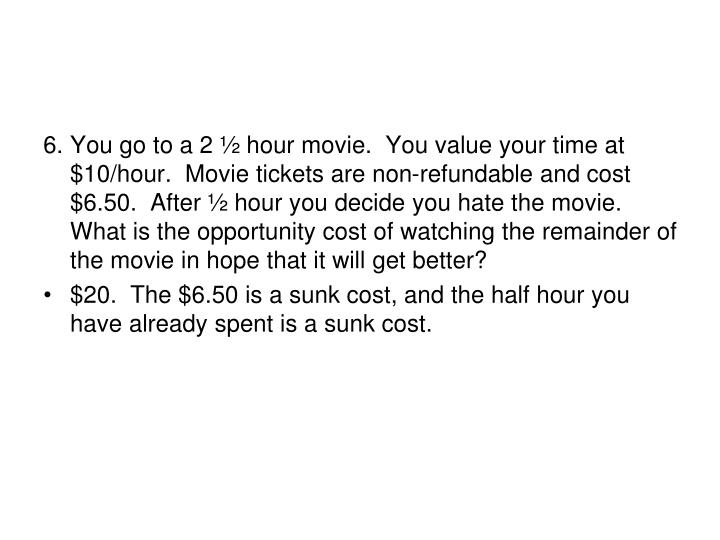 6.	You go to a 2 ½ hour movie.  You value your time at $10/hour.  Movie tickets are non-refundable and cost $6.50.  After ½ hour you decide you hate the movie.  What is the opportunity cost of watching the remainder of the movie in hope that it will get better?