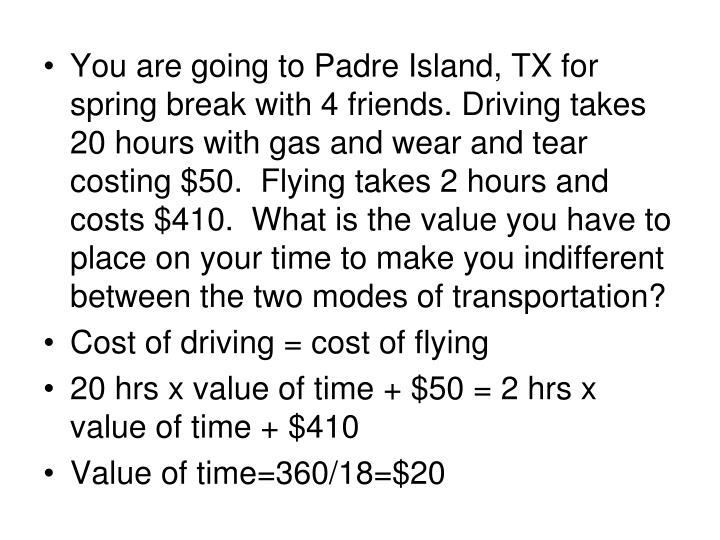You are going to Padre Island, TX for spring break with 4 friends. Driving takes 20 hours with gas and wear and tear costing $50.  Flying takes 2 hours and costs $410.  What is the value you have to place on your time to make you indifferent between the two modes of transportation?