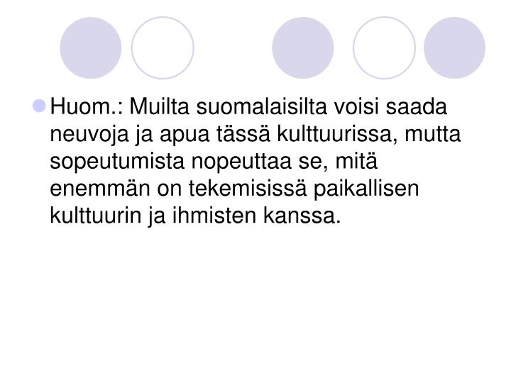 Huom.: Muilta suomalaisilta voisi saada neuvoja ja apua tässä kulttuurissa, mutta sopeutumista nopeuttaa se, mitä enemmän on tekemisissä paikallisen kulttuurin ja ihmisten kanssa.