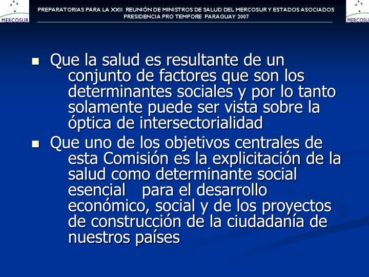 Que la salud es resultante de un conjunto de factores que son los determinantes sociales y por lo tanto solamente puede ser vista sobre la óptica de intersectorialidad