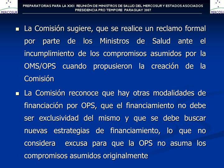 La Comisión sugiere, que se realice un reclamo formal por parte de los Ministros de Salud ante el incumplimiento de los compromisos asumidos por la OMS/OPS cuando propusieron la creación de la Comisión