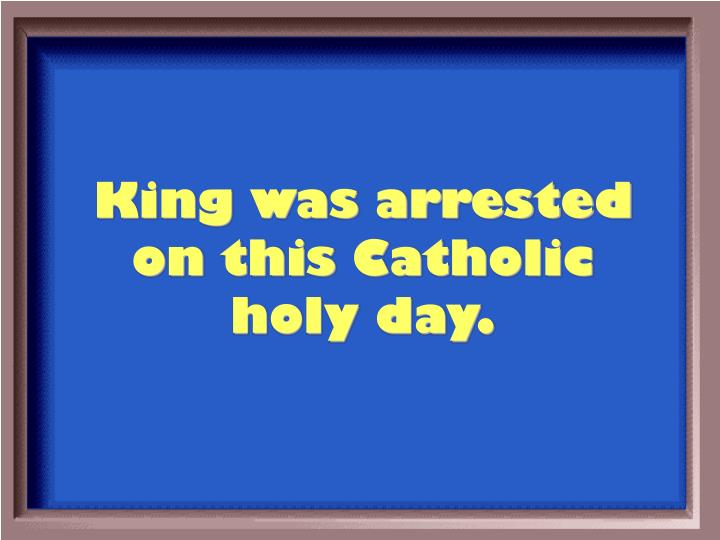 King was arrested on this Catholic holy day.
