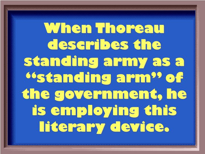 "When Thoreau describes the standing army as a ""standing arm"" of the government, he is employing this literary device."