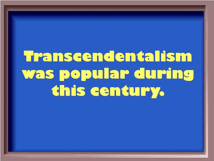 Transcendentalism was popular during this century.