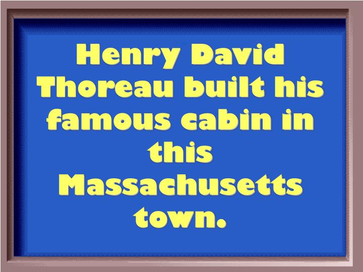 Henry David Thoreau built his famous cabin in this Massachusetts town.