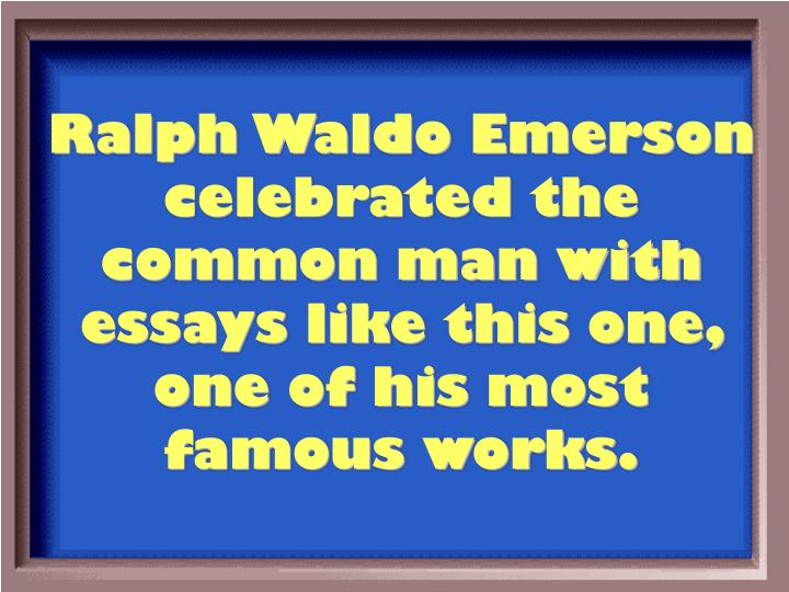 Ralph Waldo Emerson celebrated the common man with essays like this one, one of his most famous works.