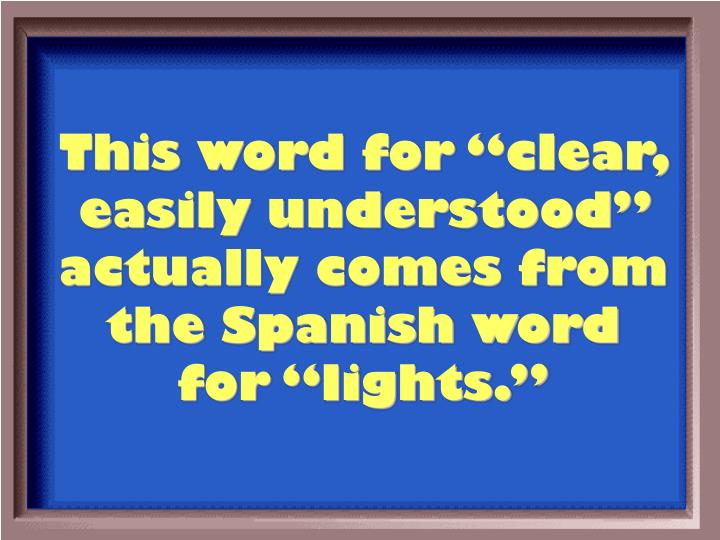 "This word for ""clear, easily understood"" actually comes from the Spanish word for ""lights."""