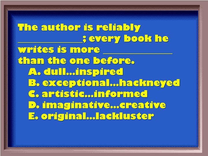 The author is reliably ______________; every book he writes is more _______________ than the one before.