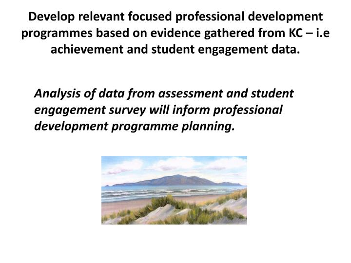 Develop relevant focused professional development programmes based on evidence gathered from KC – i.e achievement and student engagement data.