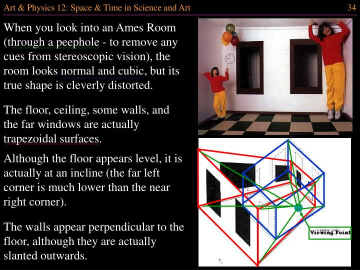 When you look into an Ames Room (through a peephole - to remove any cues from stereoscopic vision), the room looks normal and cubic, but its true shape is cleverly distorted.