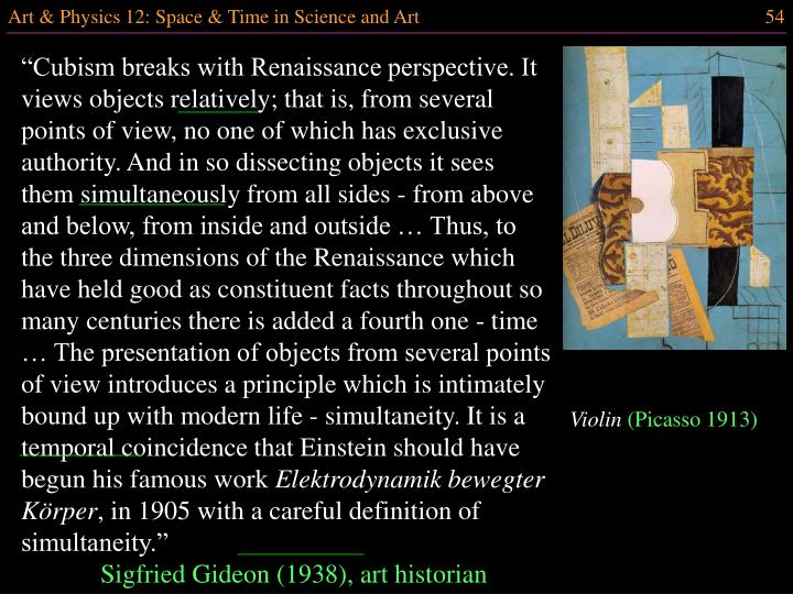 """Cubism breaks with Renaissance perspective. It views objects relatively; that is, from several points of view, no one of which has exclusive authority. And in so dissecting objects it sees them simultaneously from all sides - from above and below, from inside and outside … Thus, to the three dimensions of the Renaissance which have held good as constituent facts throughout so many centuries there is added a fourth one - time … The presentation of objects from several points of view introduces a principle which is intimately bound up with modern life - simultaneity. It is a temporal coincidence that Einstein should have begun his famous work"
