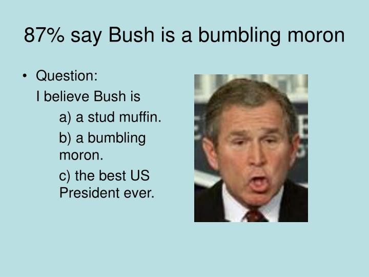 87% say Bush is a bumbling moron