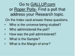 go to gallup com or roper polls find a poll that address your research topic