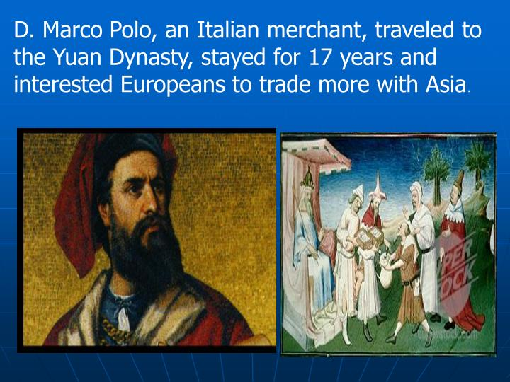 D. Marco Polo, an Italian merchant, traveled to the Yuan Dynasty, stayed for 17 years and interested Europeans to trade more with Asia
