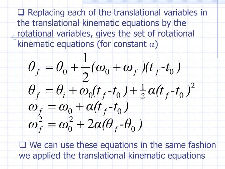 Replacing each of the translational variables in the translational kinematic equations by the rotational variables, gives the set of rotational kinematic equations (for constant