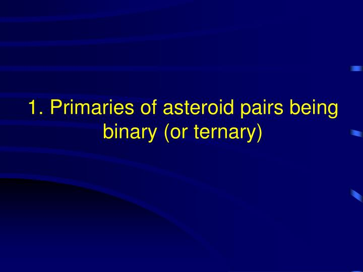 1. Primaries of asteroid pairs being binary (or ternary)