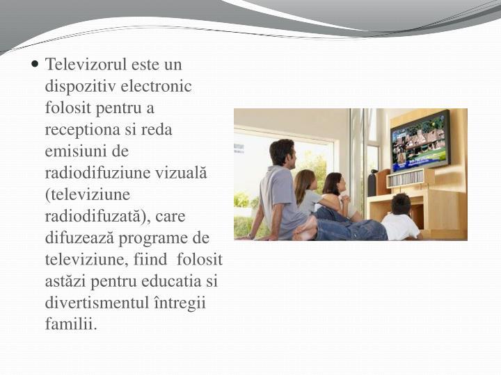Televizorul este un dispozitiv electronic folosit pentru a receptiona si reda emisiuni de radiodifuziune vizuală (televiziune radiodifuzată), care difuzează programe de televiziune, fiind  folosit astăzi pentru educatia si divertismentul întregii familii.