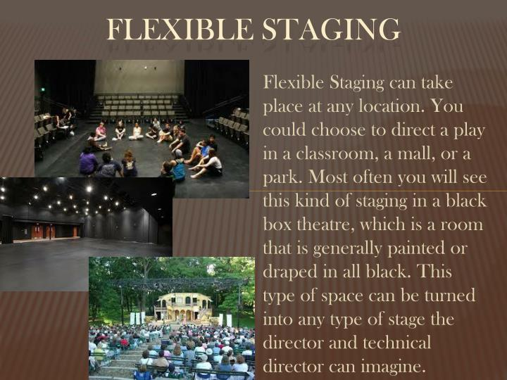 Flexible Staging can take place at any location. You could choose to direct a play in a classroom, a mall, or a park. Most often you will see this kind of staging in a black box theatre, which is a room that is generally painted or draped in all black. This type of space can be turned into any type of stage the director and technical director can imagine.