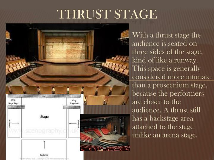 With a thrust stage the audience is seated on three sides of the stage, kind of like a runway. This space is generally considered more intimate than a proscenium stage, because the performers are closer to the audience. A thrust still has a backstage area attached to the stage unlike an arena stage.