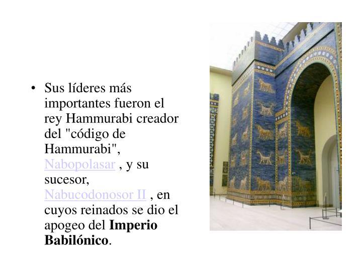 """Sus líderes más importantes fueron el rey Hammurabi creador del """"código de Hammurabi"""","""