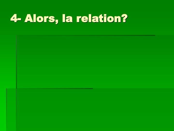 4- Alors, la relation?