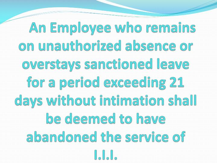 An Employee who remains on unauthorized absence or overstays sanctioned leave for a period exceeding 21 days without intimation shall be deemed to have abandoned the service of I.I.I.